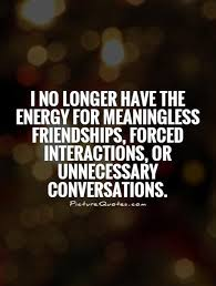 i no longer have the energy for meaningless friendships forced