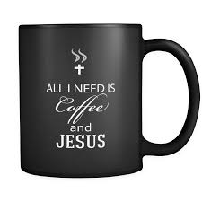 funny quotes coffee mug all i need is coffee and jesus quote
