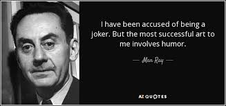 man ray quote i have been accused of being a joker but the