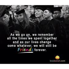 graduation you have stayed close to most of your friends from