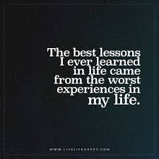 the best lessons i ever learned in life came from the worst live