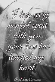 i love every moment spent you your love has touched my heart