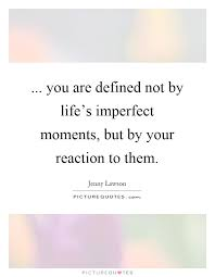 you are defined not by life s imperfect moments but by your