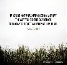 a w tozer if you re not worshiping god on monday worship