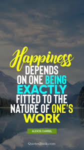 happiness depends on one being exactly fitted to the nature of