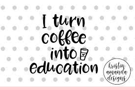 i turn coffee into education teacher svg cut file • cricut