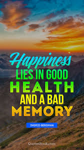 happiness lies in good health and a bad memory quote by ingrid