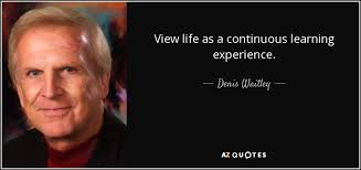 denis waitley quote view life as a continuous learning experience