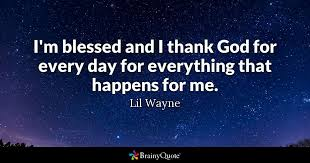 lil wayne i m blessed and i thank god for every day for
