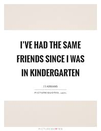 i ve had the same friends since i was in kindergarten picture quotes