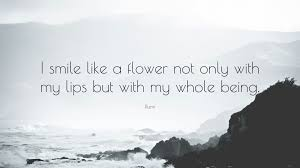 """rumi quote """"i smile like a flower not only my lips but"""