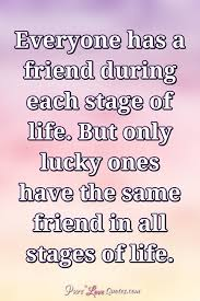 everyone has a friend during each stage of life but only lucky
