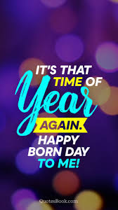 it s that time of year again happy born day to me quotesbook