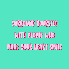 surround yourself people who make your heart smile quote