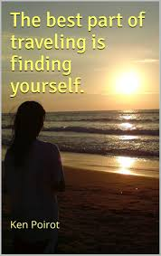 "the best part of traveling is finding yourself "" ken poirot"