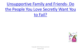unsupportive family and friends does it feel like they secretly want