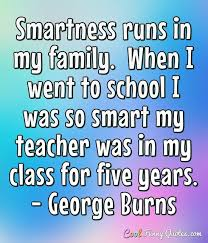 smartness runs in my family when i went to school i was so smart