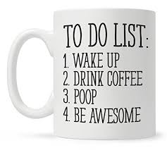 com to do list wake up drink coffee poop be awesome funny