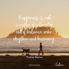 daily calm quotes happiness is not a matter of intensity but of