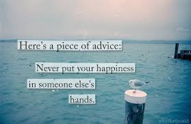 here s a piece of advice never put your happiness in someone