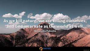 as we kill nature we are killing ourselves and god incarnate