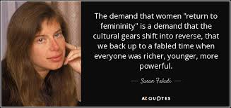 """Susan Faludi quote: The demand that women """"return to femininity"""" is a  demand..."""