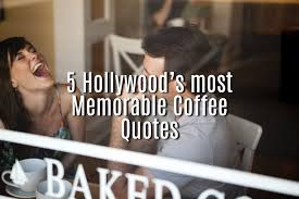 hollywood s most memorable coffee quotes com