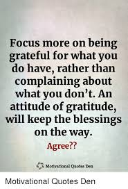 focus more on being grateful for what you do have rather than