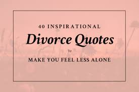 inspirational divorce quotes to make you feel less alone sas