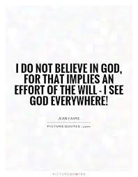 i do not believe in god for that implies an effort of the will