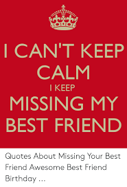 i can t keep calm i keep missing my best friend quotes about