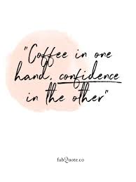coffee in one hand confidence in the other hand quotes quirky