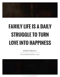 family life is a daily struggle to turn love into happiness