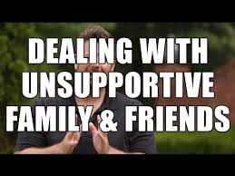 how to deal unsupportive family members and friends as an