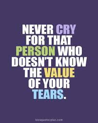 never cry for that person who doesn t know the value of your tears