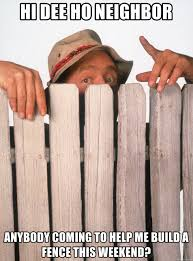 Hi Dee Ho Neighbor Anybody Coming To Help Me Build A Fence This Weekend Fence Building Wilson Meme Generator