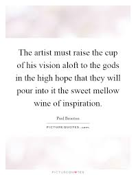 the artist must raise the cup of his vision aloft to the gods in
