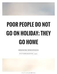 poor people do not go on holiday they go home picture quotes