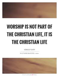 worship is not part of the christian life it is the christian