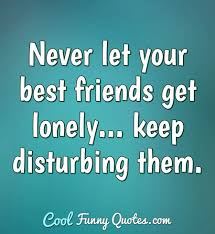 never let your best friends get lonely keep disturbing them