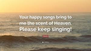 "rumi quote ""your happy songs bring to me the scent of heaven"