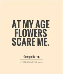 at my age flowers scare me picture quotes