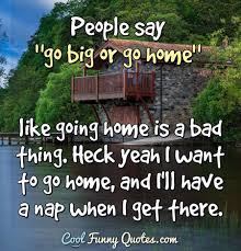 people say go big or go home like going home is a bad thing
