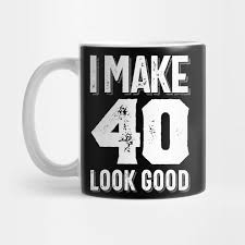 look good t shirt 40th birthday gift