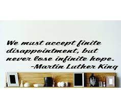 Design With Vinyl We Must Accept Infinite Disappointment But Never Loose Infinite Hope Martin Luther King Jr Wall Decal Wayfair