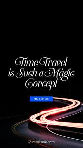 time travel is such a magic concept quote by matt smith