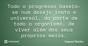 Todo o progresso baseia-se num desejo... Samuel Butler