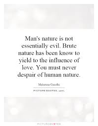 man s nature is not essentially evil brute nature has been know