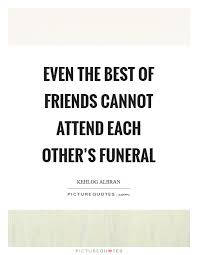 even the best of friends cannot attend each other s funeral