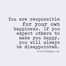 you are responsible for your own happiness if you expect others